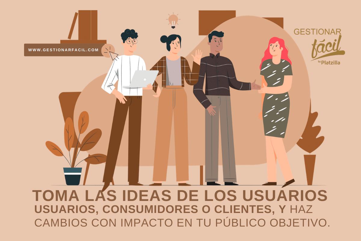 Toma las ideas de los usuarios, consumidores o clientes, y haz cambios con impacto en tu público objetivo.
